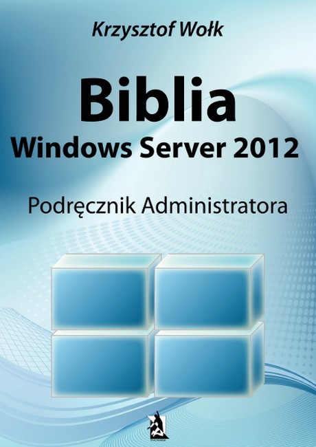 Biblia Windows Server 2012 - Podręcznik Administratora - Krzysztof Wołk