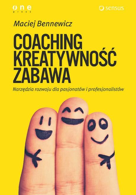COACHING, KREATYWNOŚĆ, ZABAWA - Narzędzia rozwoju dla pasjonatów i profesjonalistów - Maciej Bennewicz