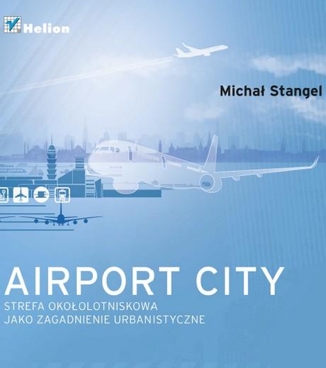 Airport City Strefa Okolotniskowa Jako Zagadnienie Urbanistyczne Monografia - Michal Stangel